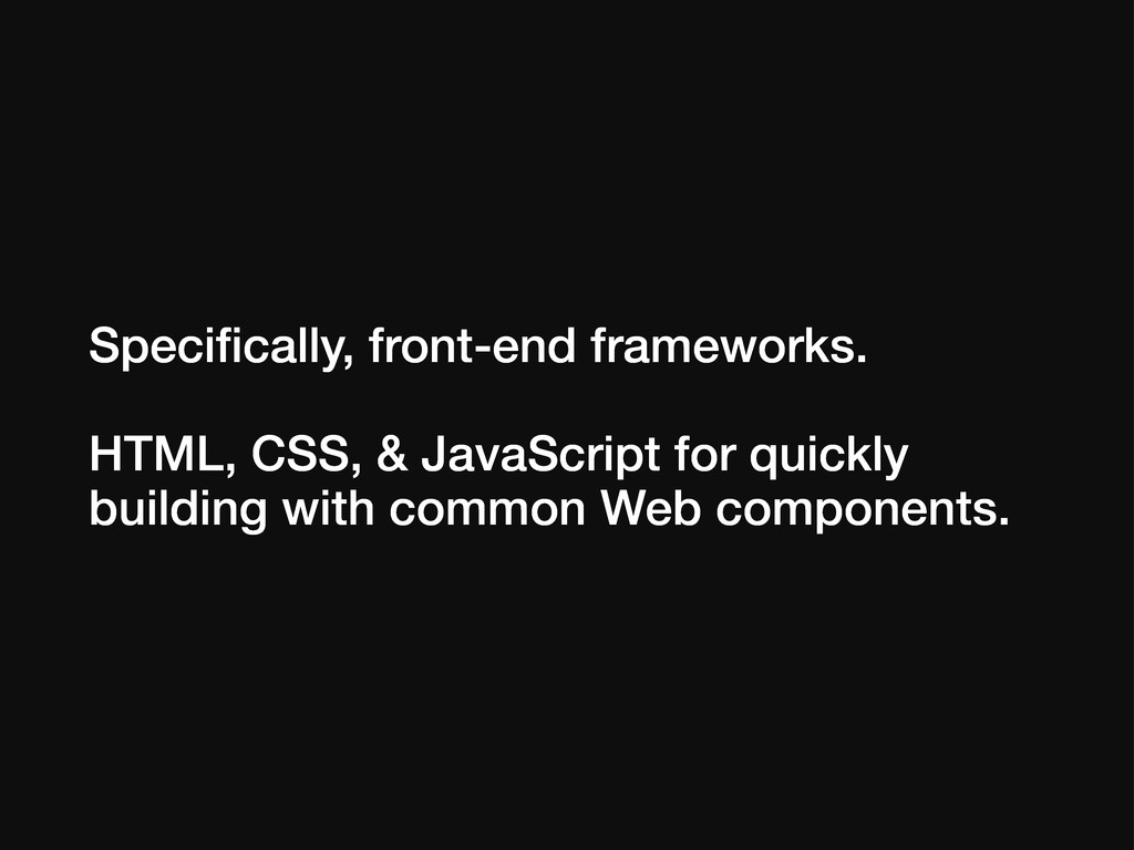Specifically, front-end frameworks. HTML, CSS, &...