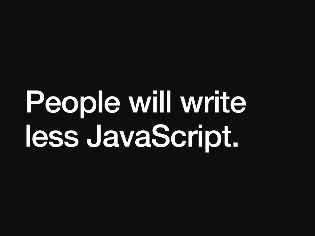 People will write less JavaScript.