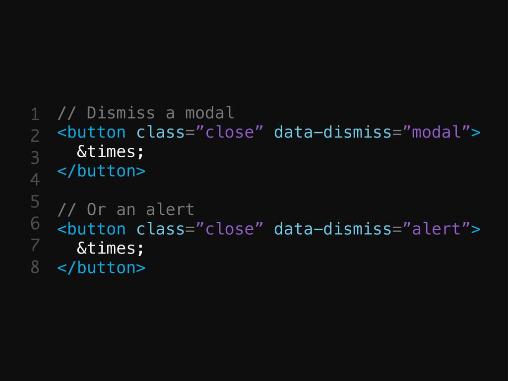 1 2 3 4 5 6 7 8 // Dismiss a modal <button clas...