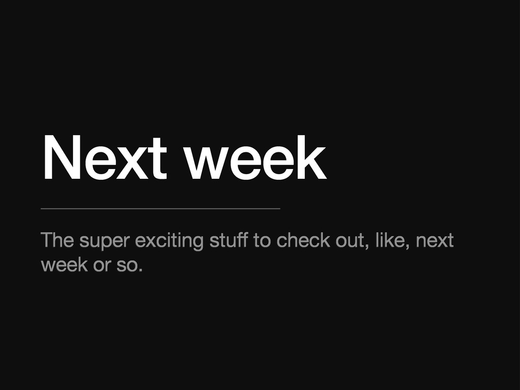Next week The super exciting stuff to check out...