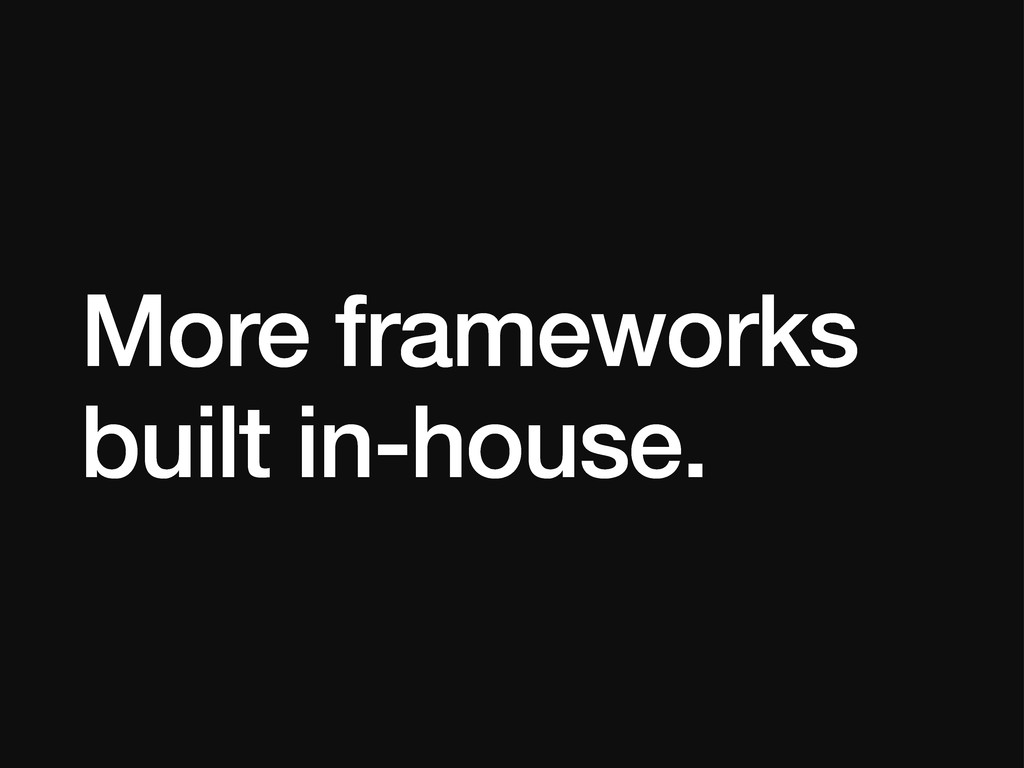 More frameworks built in-house.
