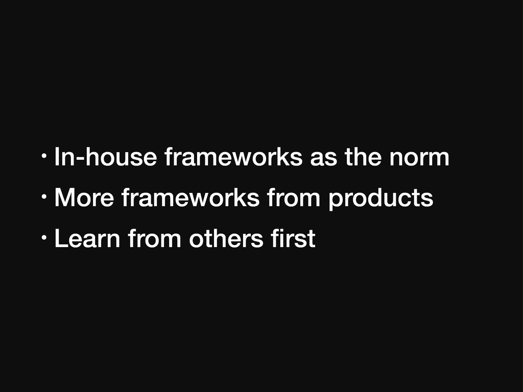 • In-house frameworks as the norm • More framew...