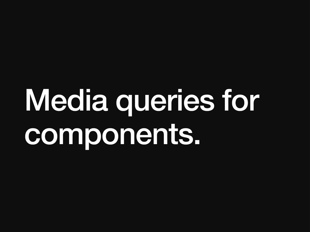 Media queries for components.