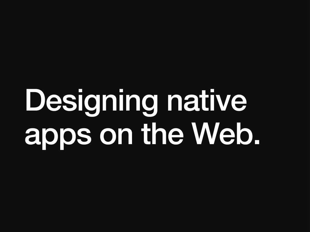 Designing native apps on the Web.