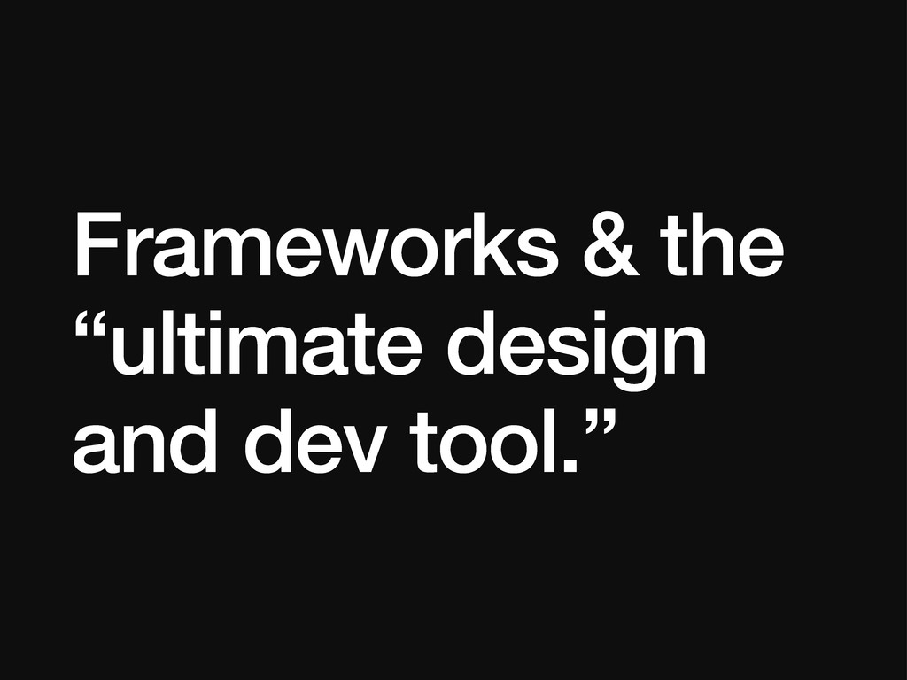 "Frameworks & the ""ultimate design and dev tool."""