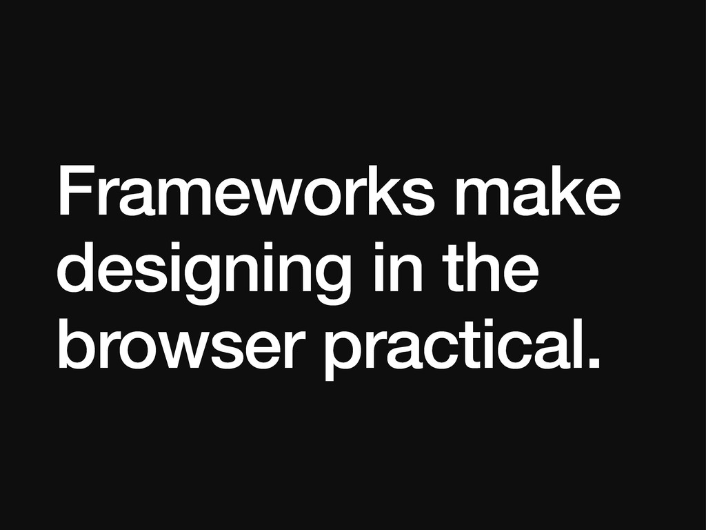 Frameworks make designing in the browser practi...