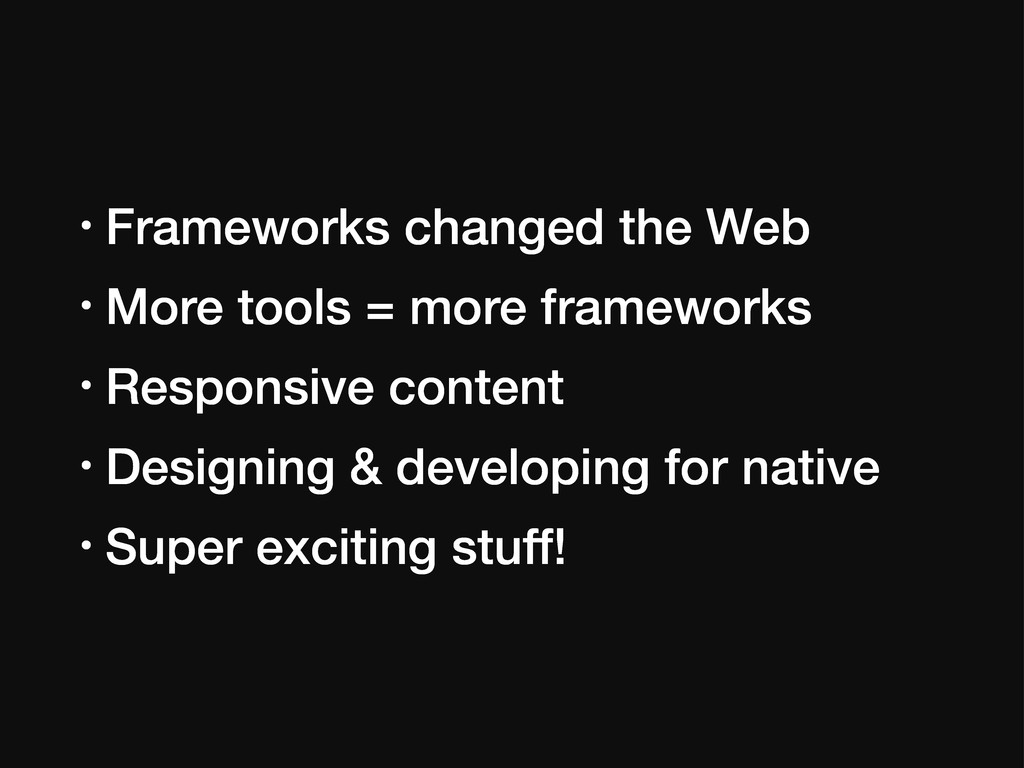 • Frameworks changed the Web • More tools = mor...