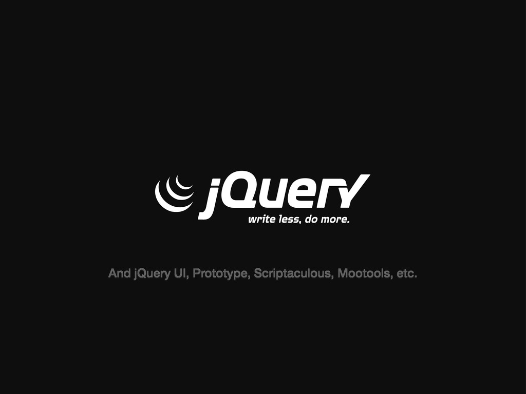 And jQuery UI, Prototype, Scriptaculous, Mootoo...