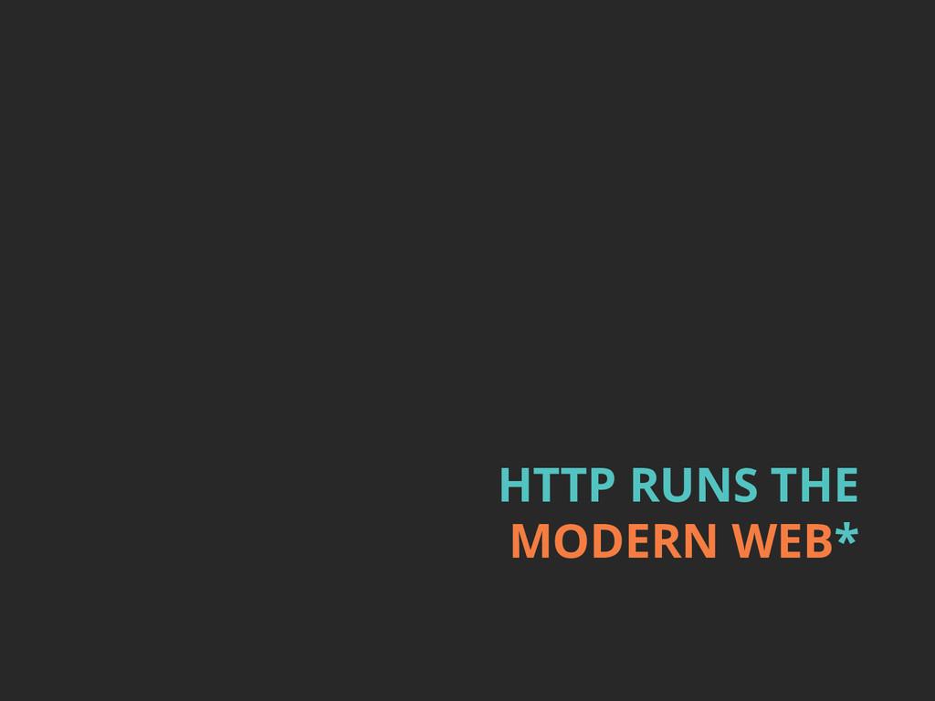 HTTP RUNS THE MODERN WEB*