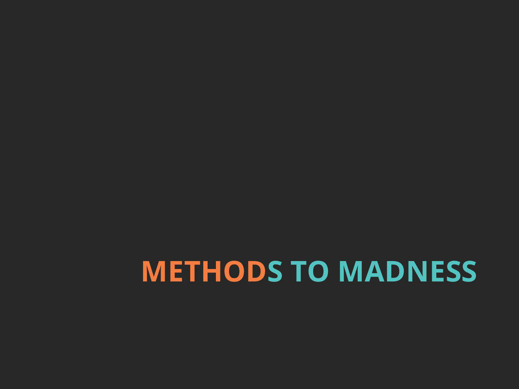 METHODS TO MADNESS