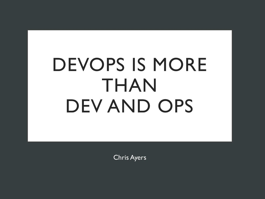 DEVOPS IS MORE THAN DEV AND OPS Chris Ayers