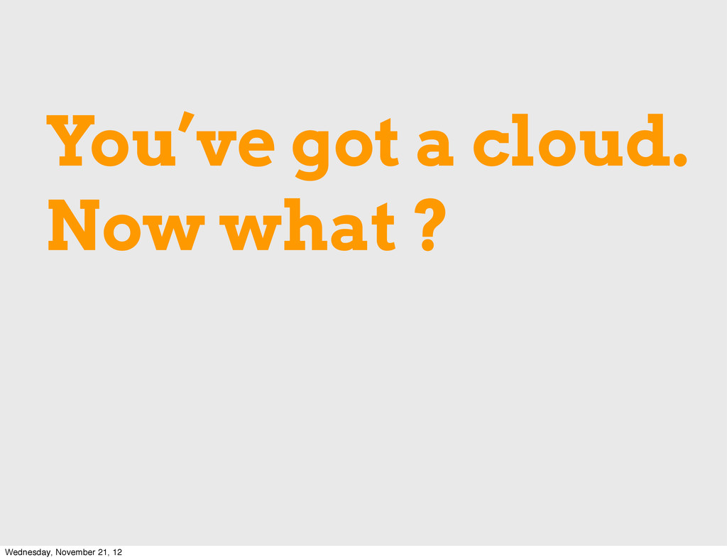 You've got a cloud. Now what ? Wednesday, Novem...