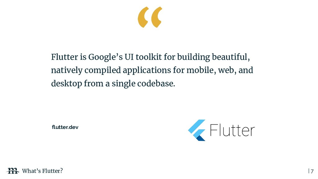 | 7 What's Flutter? Flutter is Google's UI tool...