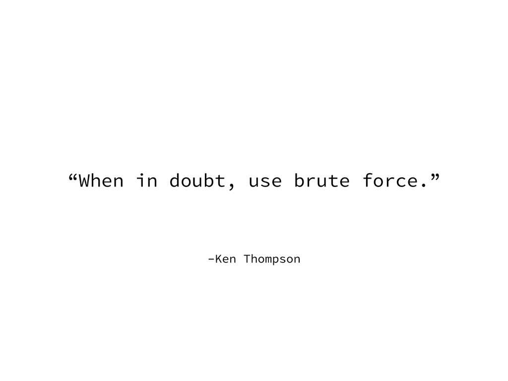 """–Ken Thompson """"When in doubt, use brute force."""""""