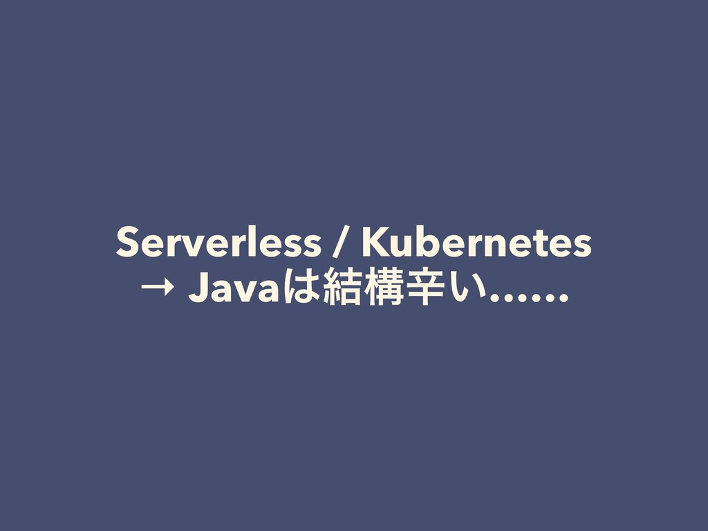 Serverless / Kubernetes → Java݁ߏਏ͍……