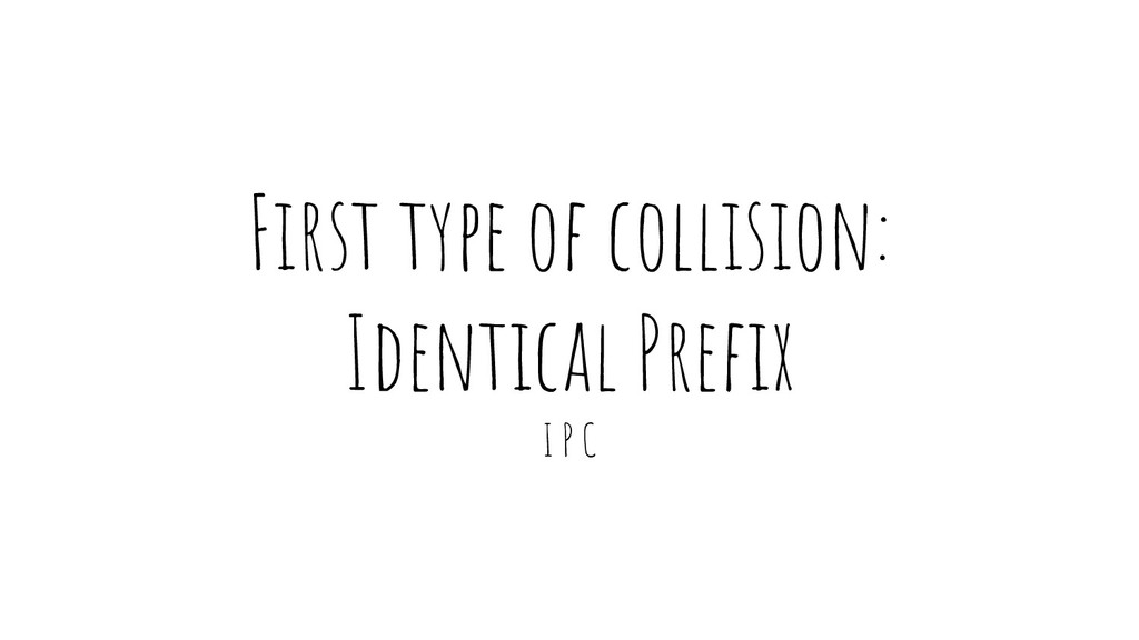 First type of collision: Identical Prefix I P C