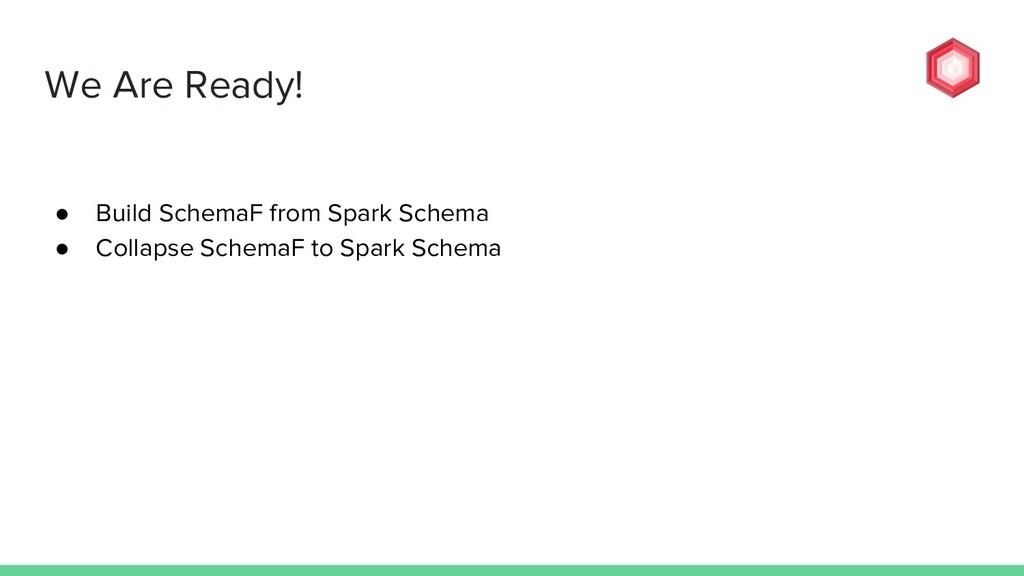 We Are Ready! ● Build SchemaF from Spark Schema...