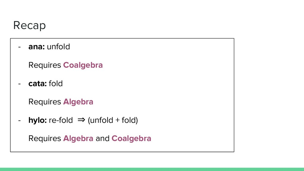 Recap - ana: unfold Requires Coalgebra - cata: ...