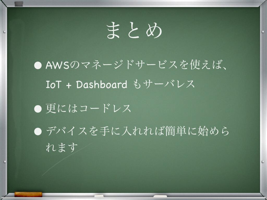 ·ͱΊ • AWSͷϚωʔδυαʔϏεΛ͑ɺ IoT + Dashboard αʔόϨ...
