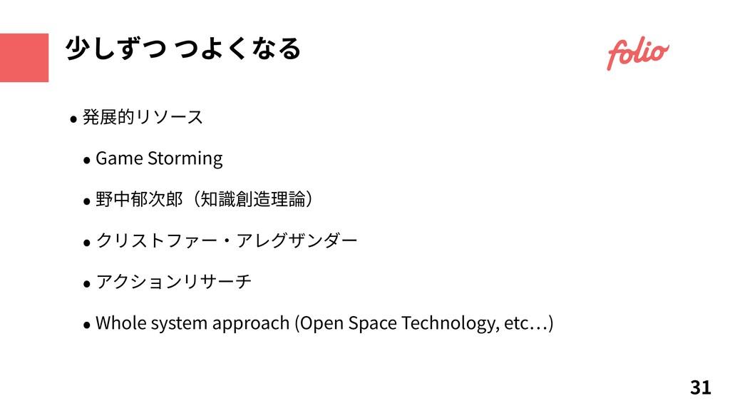 31 少しずつ つよくなる • 発展的リソース • Game Storming • 野中郁次郎...