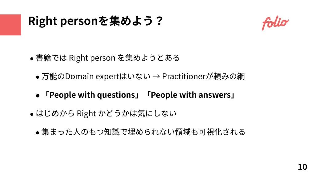 10 Right personを集めよう? • 書籍では Right person を集めよう...