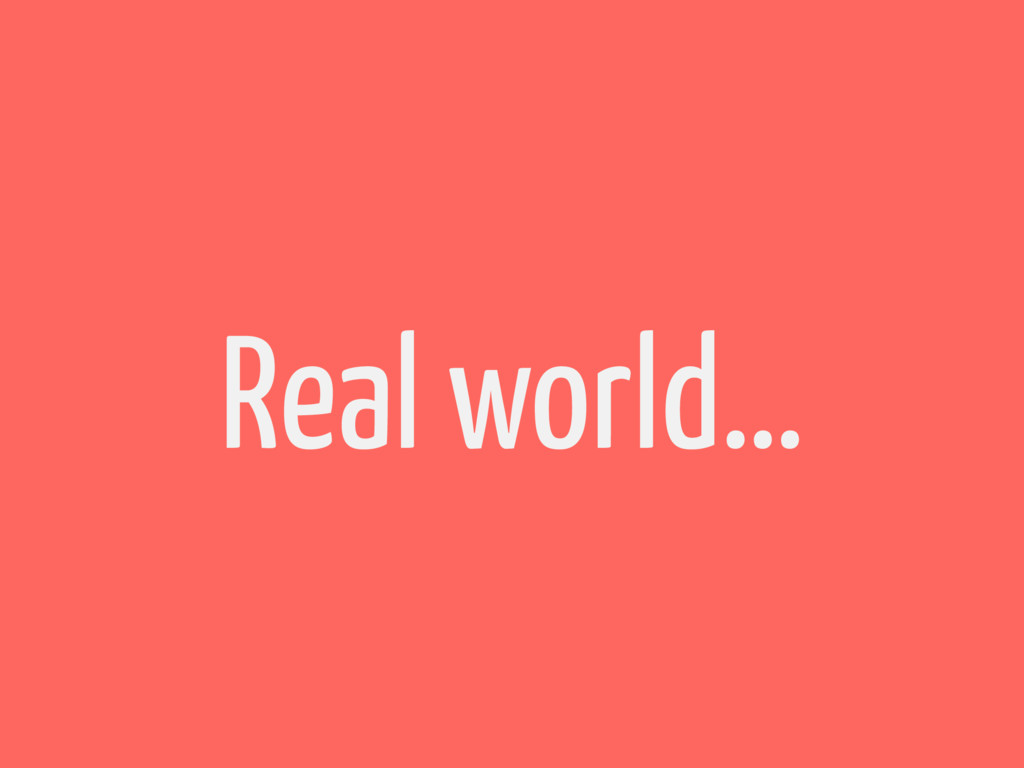 Real world…