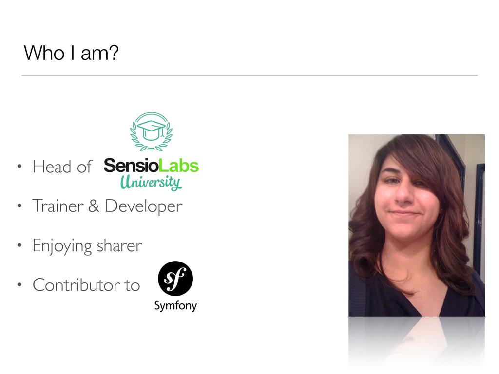 Who I am? • Head of • Trainer & Developer • Enj...