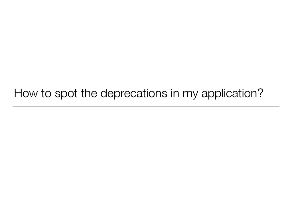 How to spot the deprecations in my application?