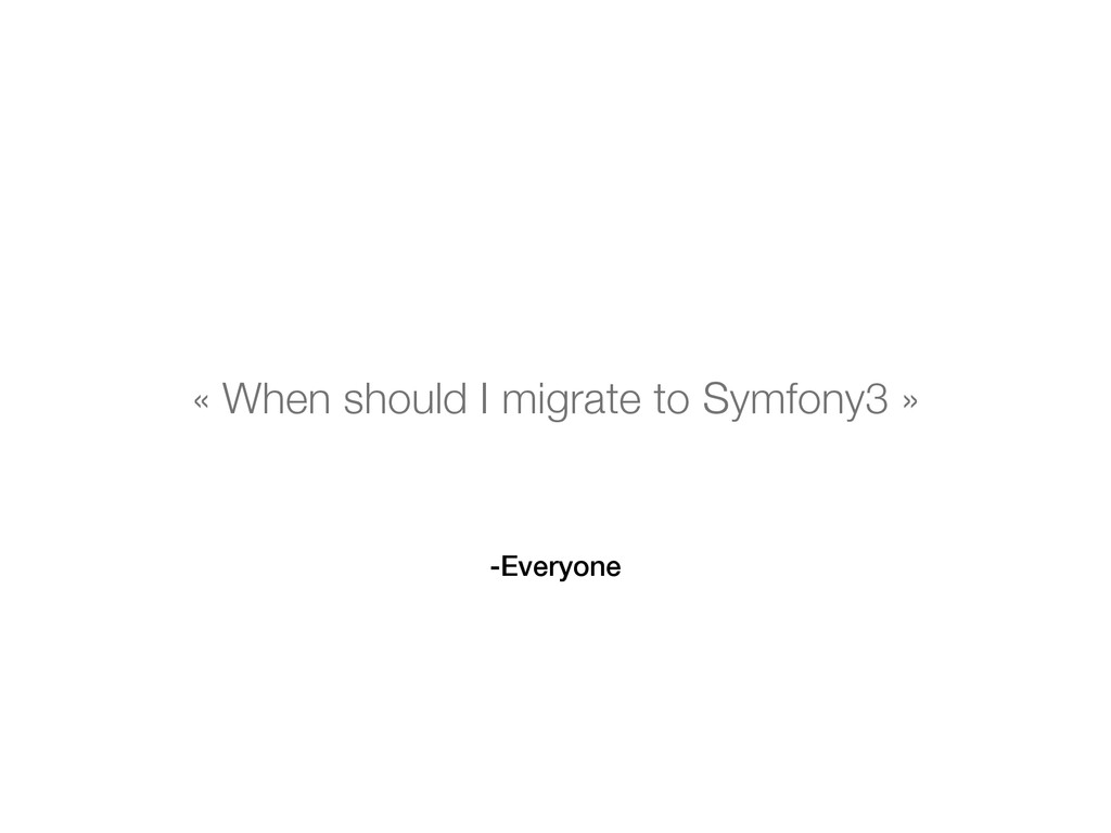 -Everyone « When should I migrate to Symfony3 »