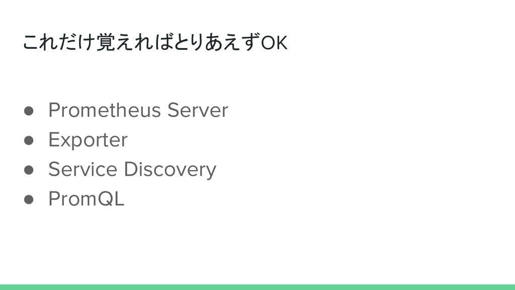 これだけ覚えればとりあえずOK ● Prometheus Server ● Exporter ...