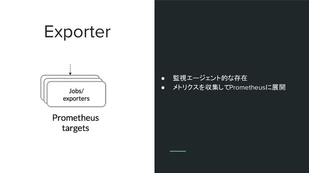 Exporter ● 監視エージェント的な存在 ● メトリクスを収集してPrometheusに...