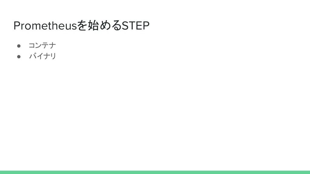 Prometheusを始めるSTEP ● コンテナ ● バイナリ