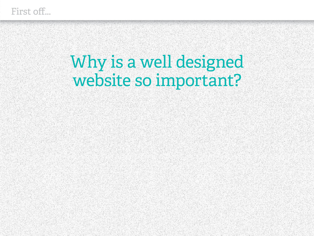 First off... Why is a well designed website so ...