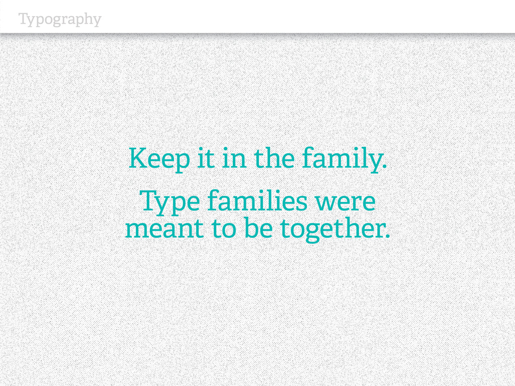 Typography Keep it in the family. Type families...