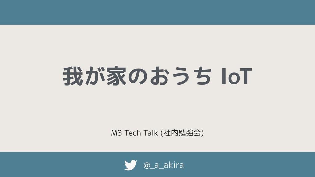 @_a_akira 我が家のおうち IoT M3 Tech Talk (社内勉強会)