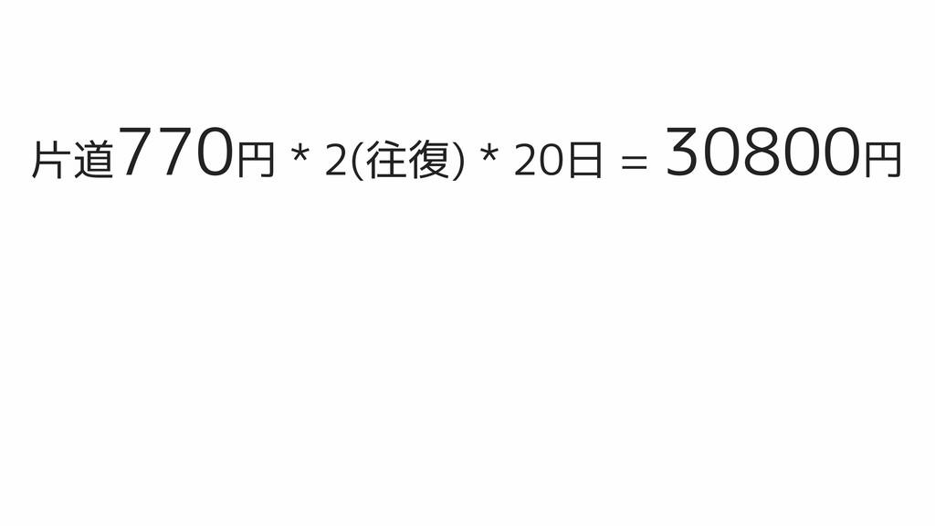 片道770円 * 2(往復) * 20日 = 30800円