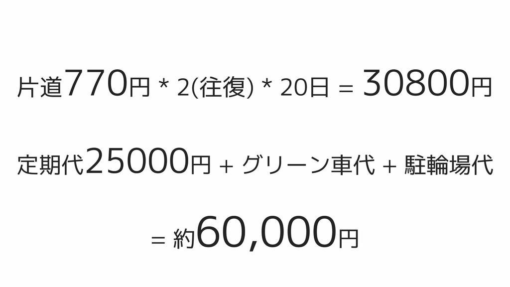 片道770円 * 2(往復) * 20日 = 30800円 定期代25000円 + グリーン車...