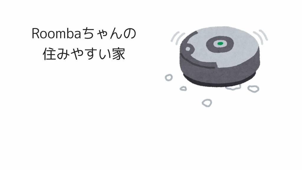 Roombaちゃんの 住みやすい家