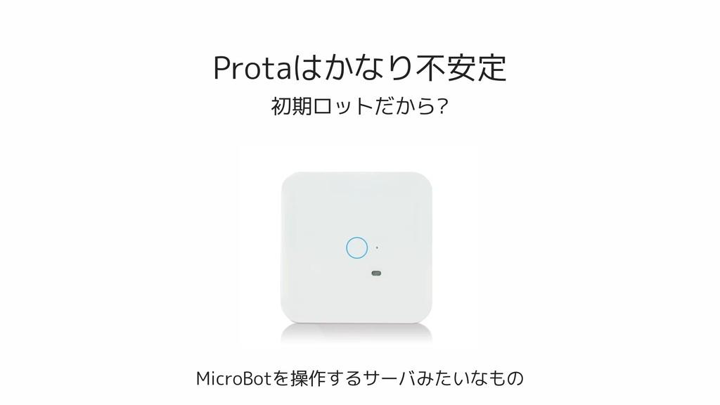 Protaはかなり不安定 初期ロットだから? MicroBotを操作するサーバみたいなもの