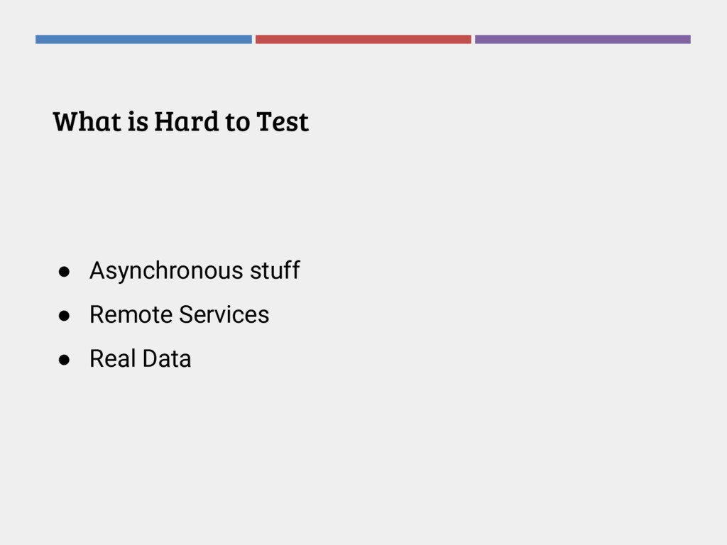 What is Hard to Test ● Asynchronous stuff ● Rem...