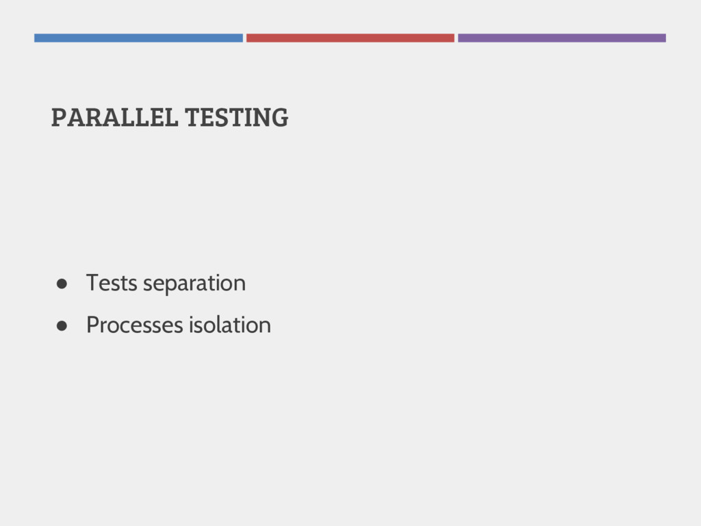 PARALLEL TESTING ● Tests separation ● Processes...
