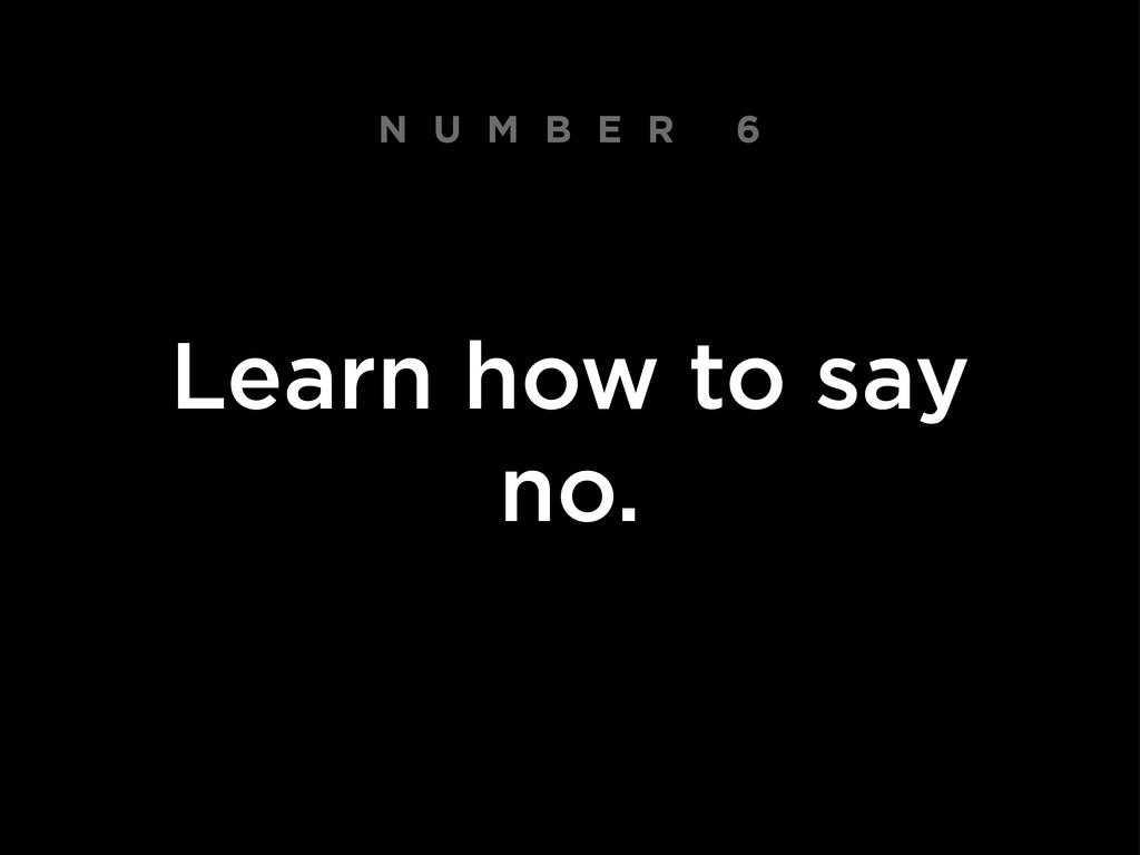 N U M B E R 6 Learn how to say no.