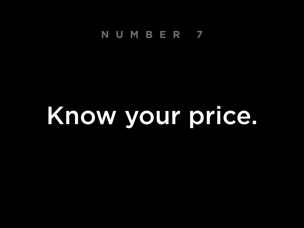 N U M B E R 7 Know your price.