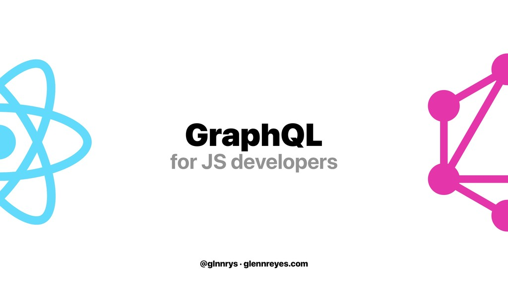 @glnnrys · glennreyes.com GraphQL for JS develo...