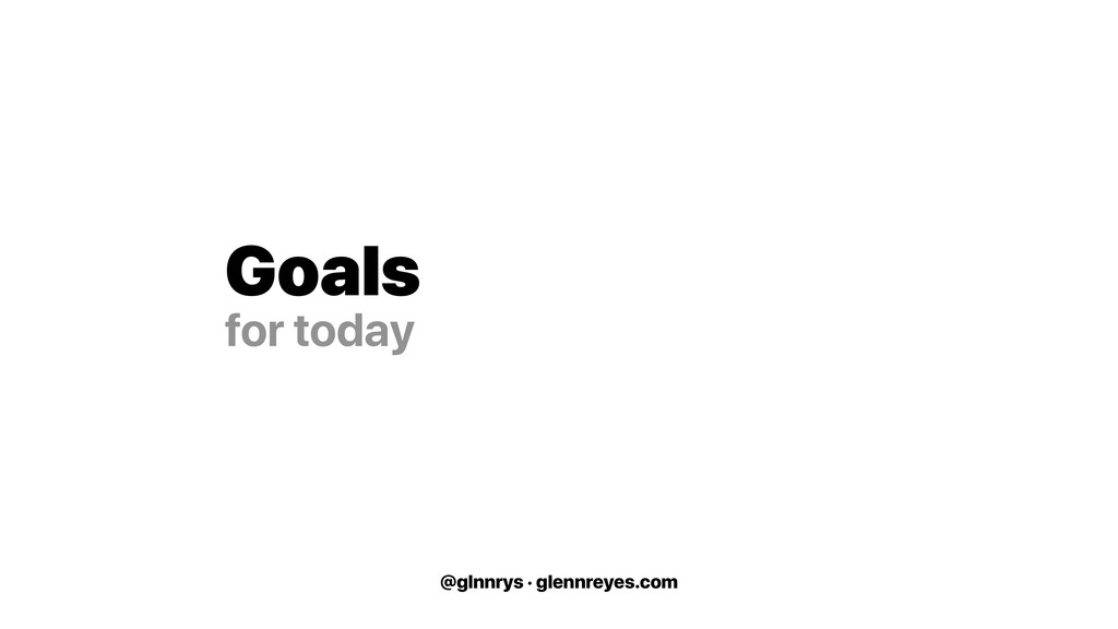 @glnnrys · glennreyes.com Goals for today