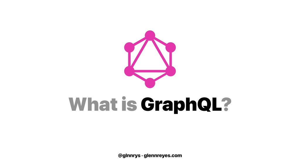 @glnnrys · glennreyes.com What is GraphQL?