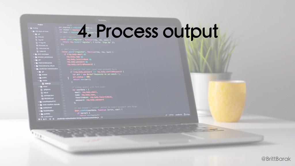 4. Process output @BrittBarak