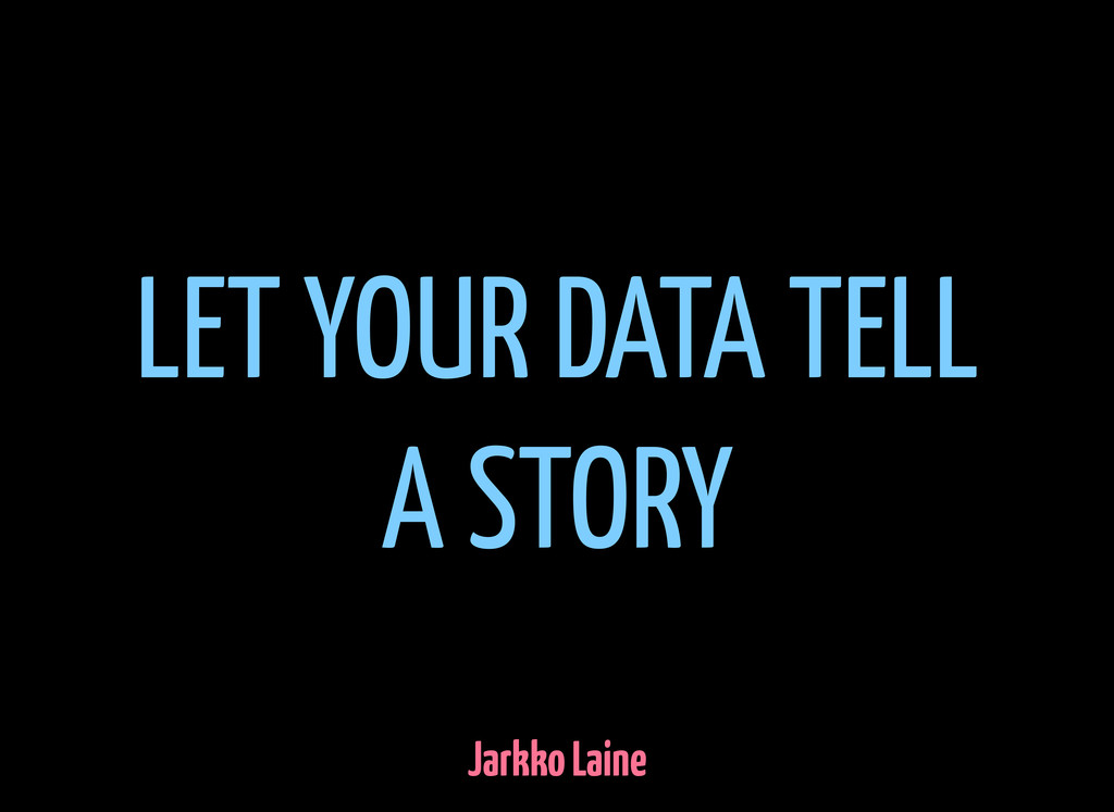LET YOUR DATA TELL A STORY Jarkko Laine