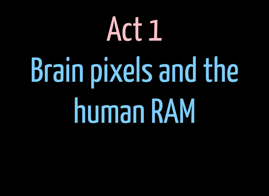 Act 1 Brain pixels and the human RAM