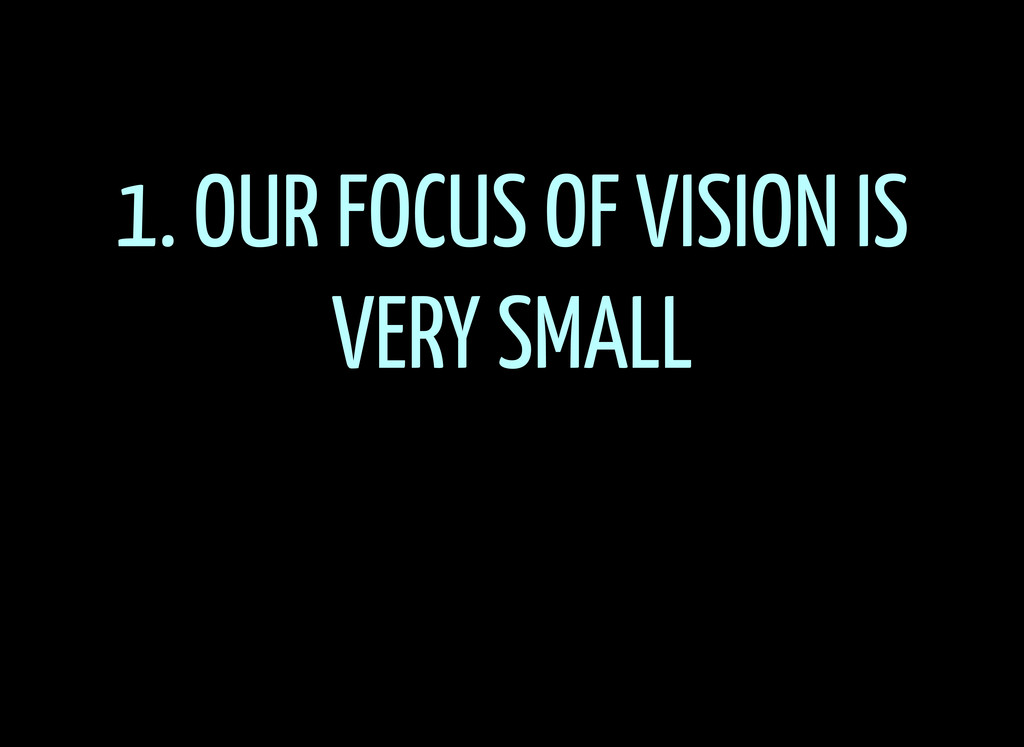 1. OUR FOCUS OF VISION IS VERY SMALL